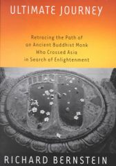 Ultimate Journey-Retracing the Path of an Ancient Buddhist Monk Who Crossed Asia in Search of Enlightenment by Richard Bernstein
