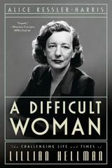 Difficult Woman-The Challenging Life and Times of Lillian Hellman by Alice Kessler-Harris