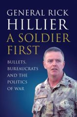 A Soldier First: Bullets, Bureaucrats and the Politics of War by General Rick Hillier
