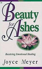 Beauty for Ashes-Receiving emotional healing by Joyce Meyer