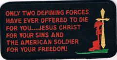 ONLY TWO DEFINING FORCES HAVE EVER OFFERED TO DIE FOR YOU..JESUS CHRIST FOR YOUR SINS AND THE AMERICAN SOLDIER FOR YOUR FREEDOM!