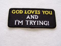 GOD LOVES YOU AND I'M TRYING!