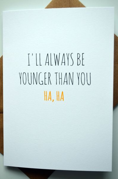 I'LL ALWAYS BE YOUNGER THAN YOU