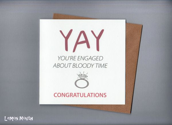 YAY YOU'RE ENGAGED ABOUT BLOODY TIME