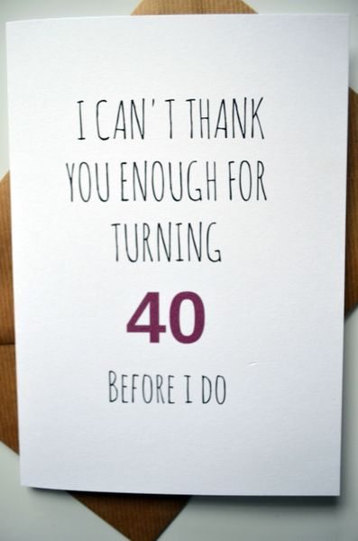 I CAN'T THANK YOU ENOUGH FOR TURNING 40 BEFORE I DO