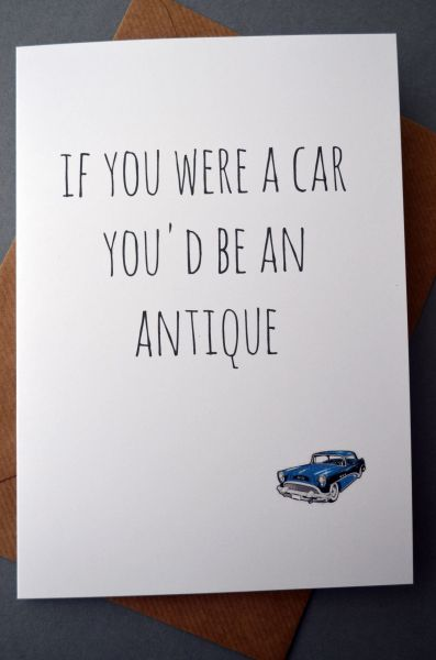 IF YOU WERE A CAR YOU'D BE AN ANTIQUE