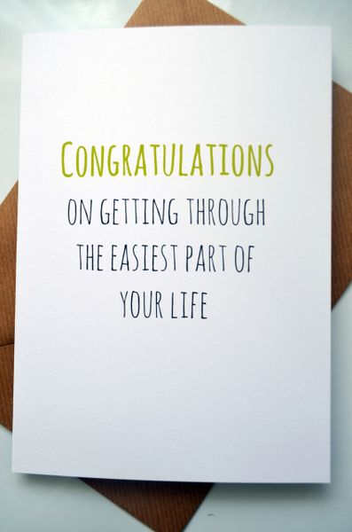 CONGRATULATIONS ON GETTING THROUGH THE EASIEST PART OF YOUR LIFE