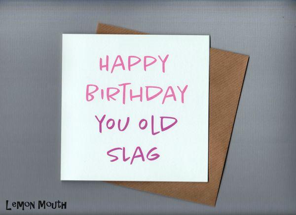 HAPPY BIRTHDAY YOU OLD SLAG