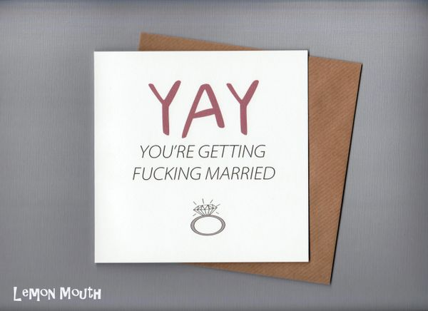 YAY YOU'RE GETTING F*****G MARRIED