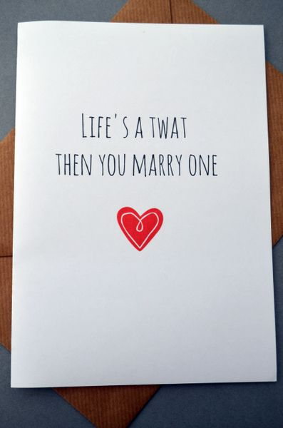 LIFE'S A TWAT THEN YOU MARRY ONE