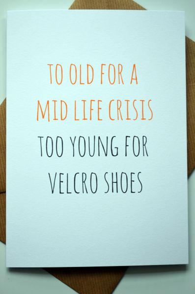 TO OLD FOR A MID LIFE CRISIS TOO YOUNG FOR VELCRO SHOES