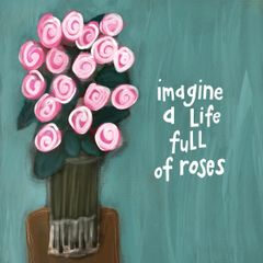 Imagine a Life Full of Roses