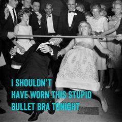 I Shouldn't Have Worn This Stupid Bullet Bra Tonight