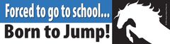 Bumper Sticker: Forced to go to school, born to jump! - Item# B Forced