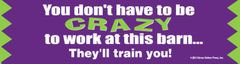 Bumper Sticker: You don't have to be crazy to work at this barn...They'll train you! - Item # B Crazy Barn