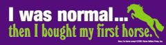 Bumper Sticker: I was normal then I bought my first horse - Item # B Normal