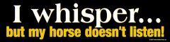 Bumper Sticker: I whisper but my horse doesn't listen! - Item # B Whisper