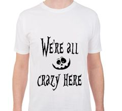 We're all crazy here