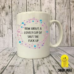 How about a lovely cup of shut the fuck up - MUG 05