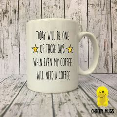 Rude Funny Mug Today Will Be One Of Those Days When Even My Coffee Will Need A Coffee MUG172