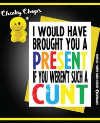 I WOULD HAVE BOUGHT A YOU A PRESENT IF YOU WEREN'T SUCH A CUNT - C961