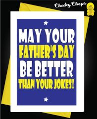MAY YOUR FATHER'S DAY BE BETTER THAN YOUR JOKES! F51