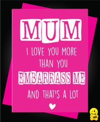 Mum I love you more than you embarrass me, and that's a lot M6