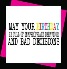 May your Birthday be full of inappropriate behaviour and bad decisions (Girl12)