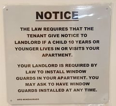 TENANT MUST GIVE NOTICE TO LANDLORD IF A CHILD 10 YEARS OR YOUNGER LIVES IN OR VISITS APARTMENT. LANDLORD IS REQUIRED BY LAW TO INSTALL WINDOW GUARDS. TENANT MAY ASK TO HAVE WINDOW GUARDS INSTALLED ANY TIME SIGN- WHITE BACKGROUND (ALUMINUM SIGNS 8.5X9)