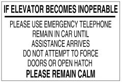 IF ELEVATOR BECOMES INOPERABLE PLEASE REMAIN CALM PLEASE USE EMERGENCY TELEPHONE REMAIN IN CAR UNTIL ASSISTANCE ARRIVES DO NOT ATTEMPT TO FORCE DOORS OR OPEN HATCH SIGN (ALUMINUM 4X6)