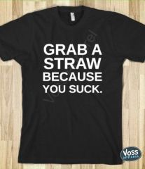 Grab a Straw Because You Suck Tee
