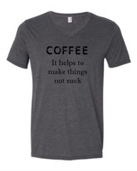 Coffee It Helps To Make Things Not Suck Tee