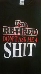 Adult T-Shirt I'M Retired Don't Ask Me 4 Shit