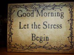 Small Block saying Good Morning Let The Stress Begin
