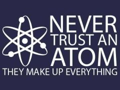 006. Never Trust An Atom They Make Up Everything T-Shirt