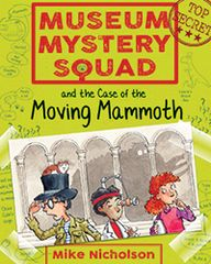 Museum Mystery Squad and the Case of the Moving Mammoth Book 1 by Mike Nicholson Illustrated by Mike Phillips