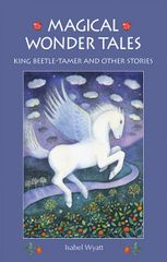 Magical Wonder Tales King Beetle-Tamer and Other Stories Isabel Wyatt