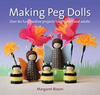 Making Peg Dolls Over 60 Fun, Creative Projects for Children and Adults by Margaret Bloom