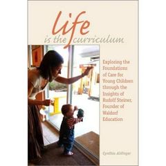 Life is the Curriculum - Exploring the Foundations of Care for Young Children through the Insights of Rudolf Steiner, Founder of Waldorf Educationby Cynthia Aldinger