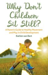 Why Don't Children Sit Still? A Parent's Guide to Healthy Movement and Play in Child Development by Evelien van Dort