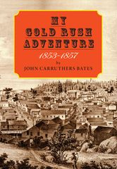 MY GOLD RUSH ADVENTURE 1853-1857 by John Carruthers Bates