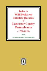 Lancaster County, Pennsylvania, 1729-1850, An Index to Will Books and Intestate Records of.