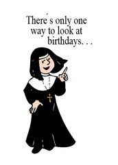 NUNS16 THERE'S ONLY ONE WAY TO LOOK AT BIRTHDAYS