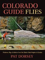 Colorado Guide Flies: Patterns, Rigs, & Advice from the State's Best Anglers & Guides - Pat Dorsey