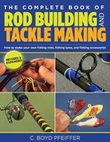 Complete Book of Rod Building and Tackle Making - 2nd Edition - C. Boyd Pfeiffer