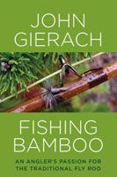 Fishing Bamboo: An Angler's Passion for the Traditional Fly Rod - John Gierach